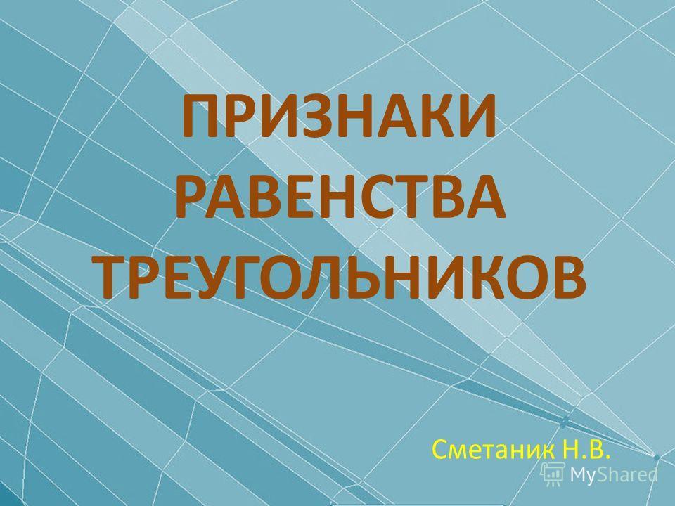 ПРИЗНАКИ РАВЕНСТВА ТРЕУГОЛЬНИКОВ Сметаник Н.В.