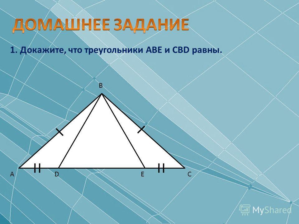 1. Докажите, что треугольники ABЕ и CBD равны. А В СDE