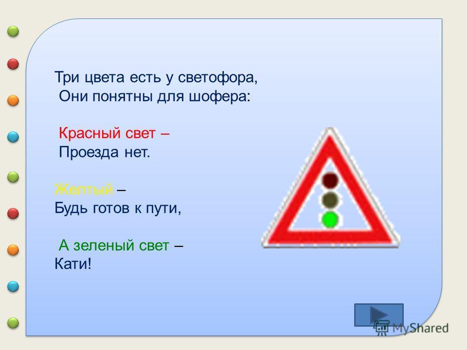 Три цвета есть у светофора, Они понятны для шофера: Красный свет – Проезда нет. Желтый – Будь готов к пути, А зеленый свет – Кати!