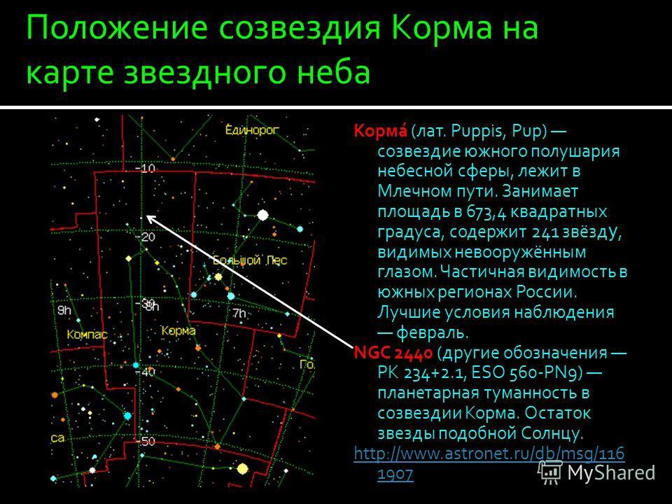 Корма́ (лат. Puppis, Pup) созвездие южного полушария небесной сферы, лежит в Млечном пути. Занимает площадь в 673,4 квадратных градуса, содержит 241 звёзд у, видимых невооружённым глазом. Частичная видимость в южных регионах России. Лучшие условия на