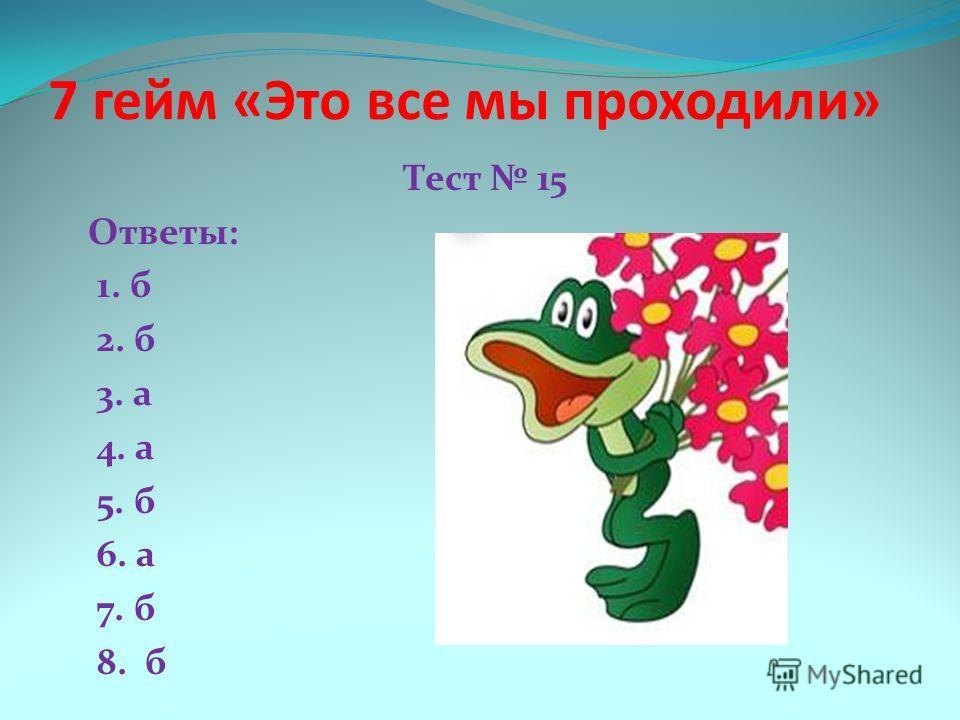 7 гейм «Это все мы проходили» Тест 15 Ответы: 1. б 2. б 3. а 4. а 5. б 6. а 7. б 8. б