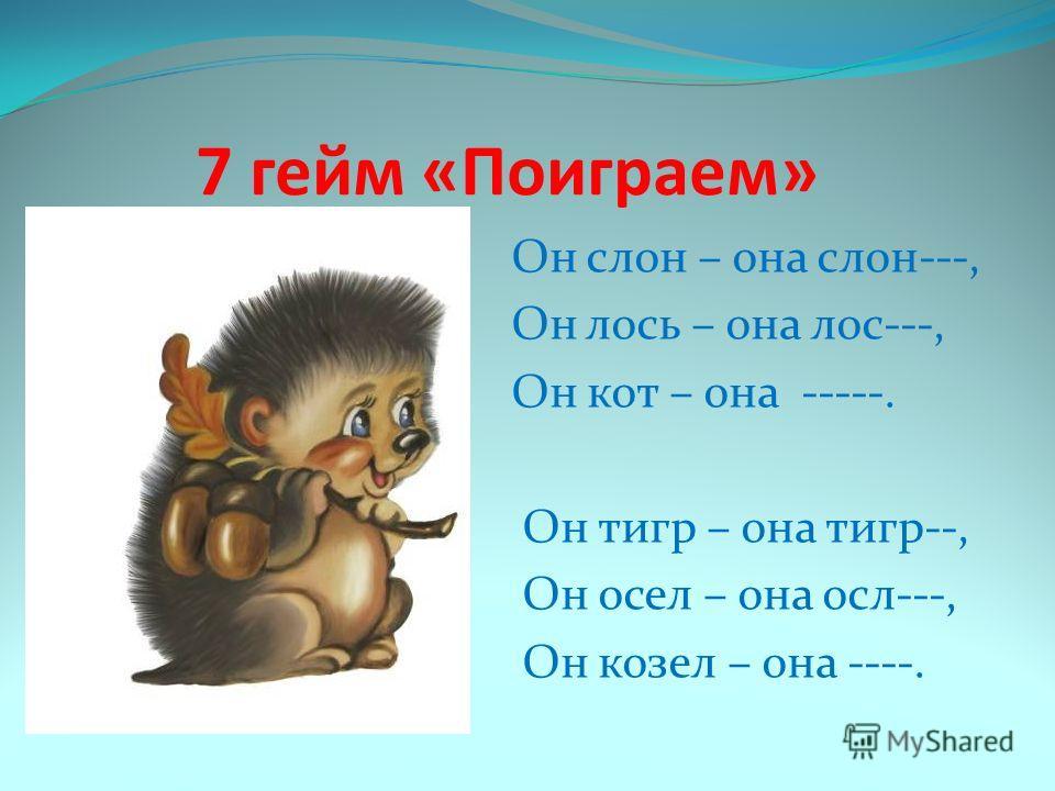 7 гейм «Поиграем» Он слон – она слон---, Он лось – она лос---, Он кот – она -----. Он тигр – она тигр--, Он осел – она осл---, Он козел – она ----.