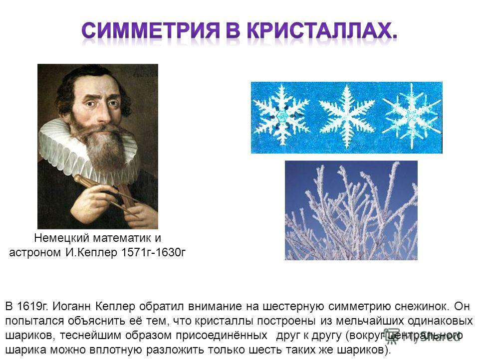 В 1619г. Иоганн Кеплер обратил внимание на шестерную симметрию снежинок. Он попытался объяснить её тем, что кристаллы построены из мельчайших одинаковых шариков, теснейшим образом присоединённых друг к другу (вокруг центрального шарика можно вплотную