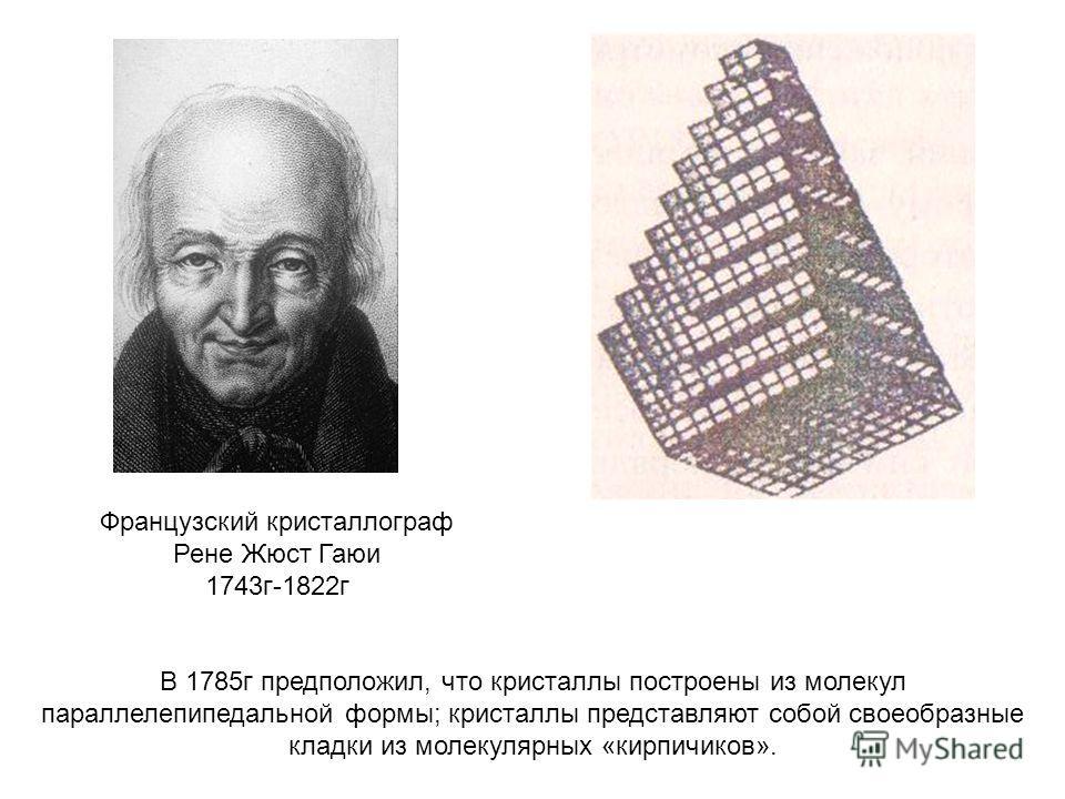 В 1785г предположил, что кристаллы построены из молекул параллелепипедальной формы; кристаллы представляют собой своеобразные кладки из молекулярных «кирпичиков». Французский кристаллограф Рене Жюст Гаюи 1743г-1822г