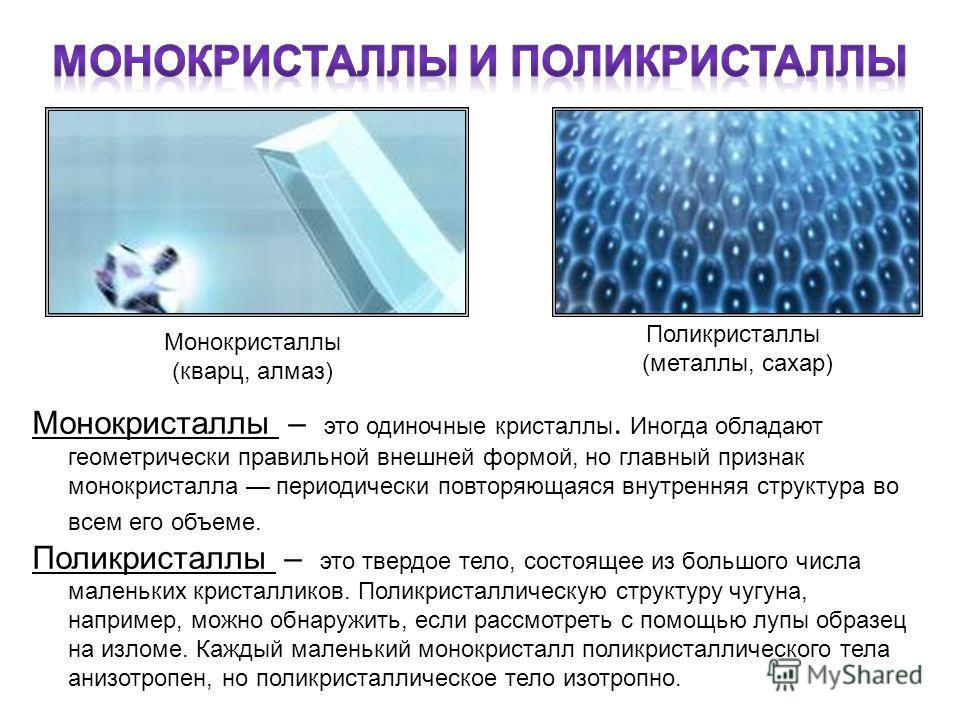 Монокристаллы (кварц, алмаз) Поликристаллы (металлы, сахар) Монокристаллы – это одиночные кристаллы. Иногда обладают геометрически правильной внешней формой, но главный признак монокристалла периодически повторяющаяся внутренняя структура во всем его