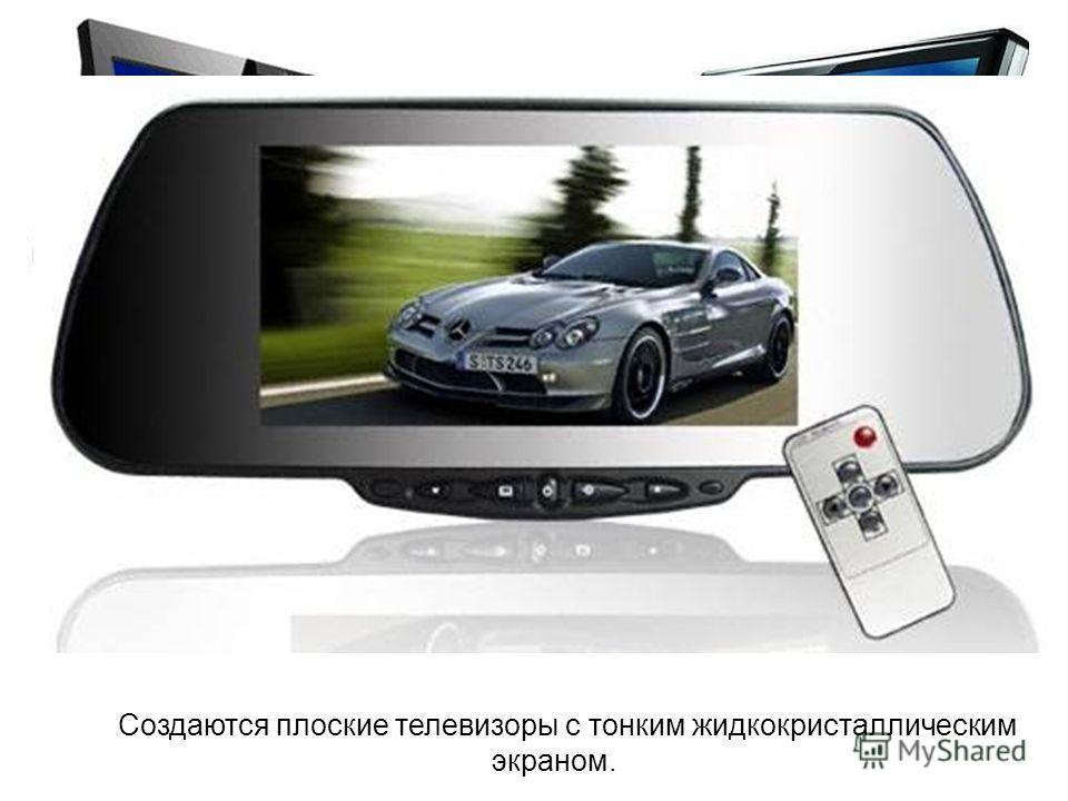 Создаются плоские телевизоры с тонким жидкокристаллическим экраном.