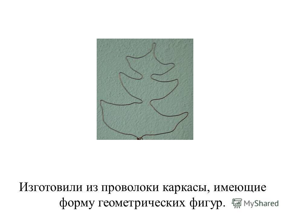 Изготовили из проволоки каркасы, имеющие форму геометрических фигур.