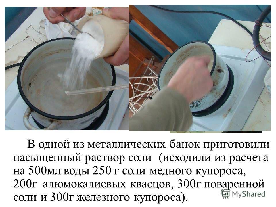 В одной из металлических банок приготовили насыщенный раствор соли (исходили из расчета на 500мл воды 250 г соли медного купороса, 200г алюмокалиевых квасцов, 300г поваренной соли и 300г железного купороса).
