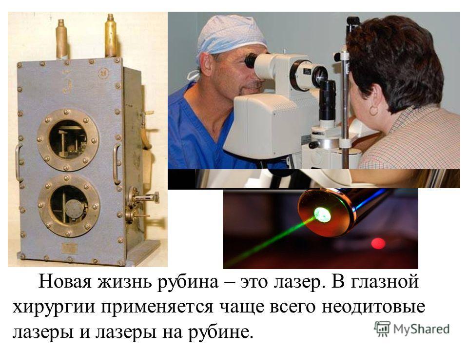 Новая жизнь рубина – это лазер. В глазной хирургии применяется чаще всего неодитовые лазеры и лазеры на рубине.