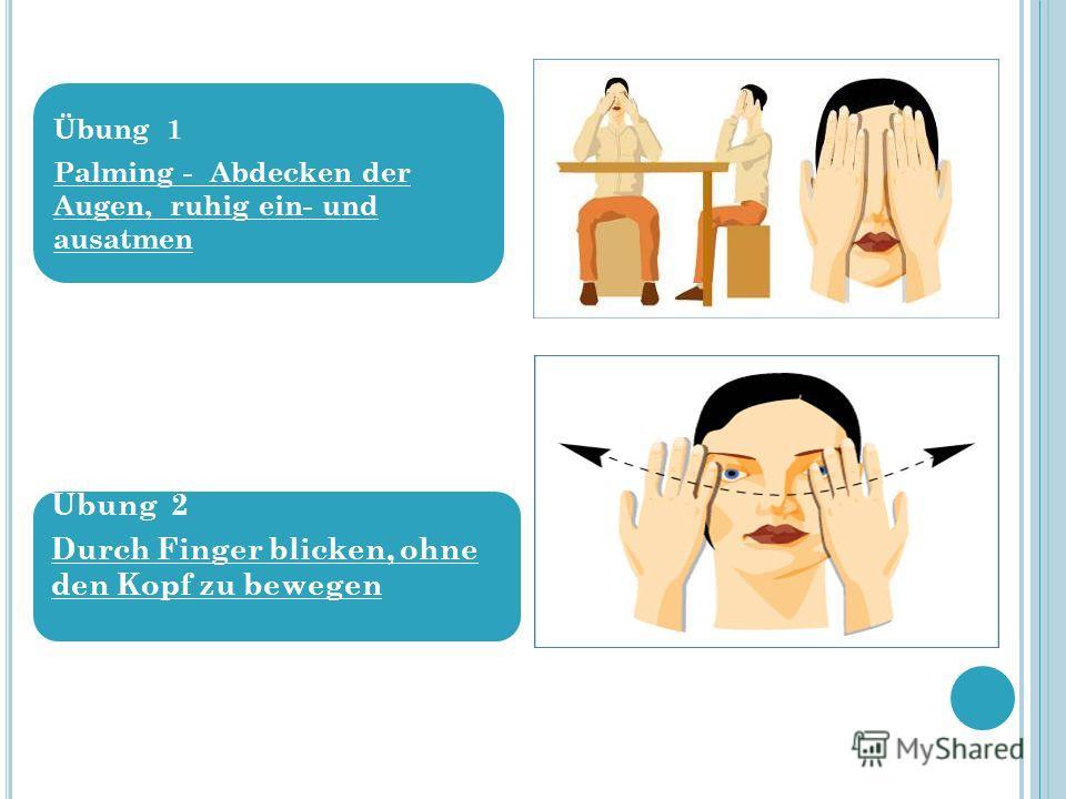 Übung 1 Palming - Abdecken der Augen, ruhig ein- und ausatmen Übung 2 Durch Finger blicken, ohne den Kopf zu bewegen