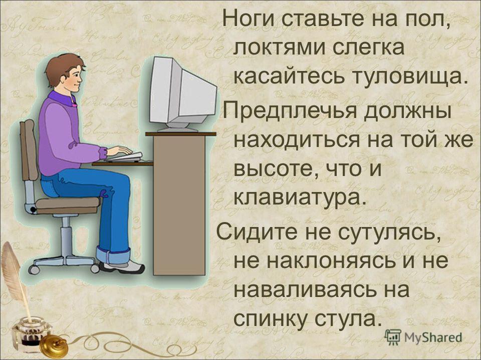 Ноги ставьте на пол, локтями слегка касайтесь туловища. Предплечья должны находиться на той же высоте, что и клавиатура. Сидите не сутулясь, не наклоняясь и не наваливаясь на спинку стула.