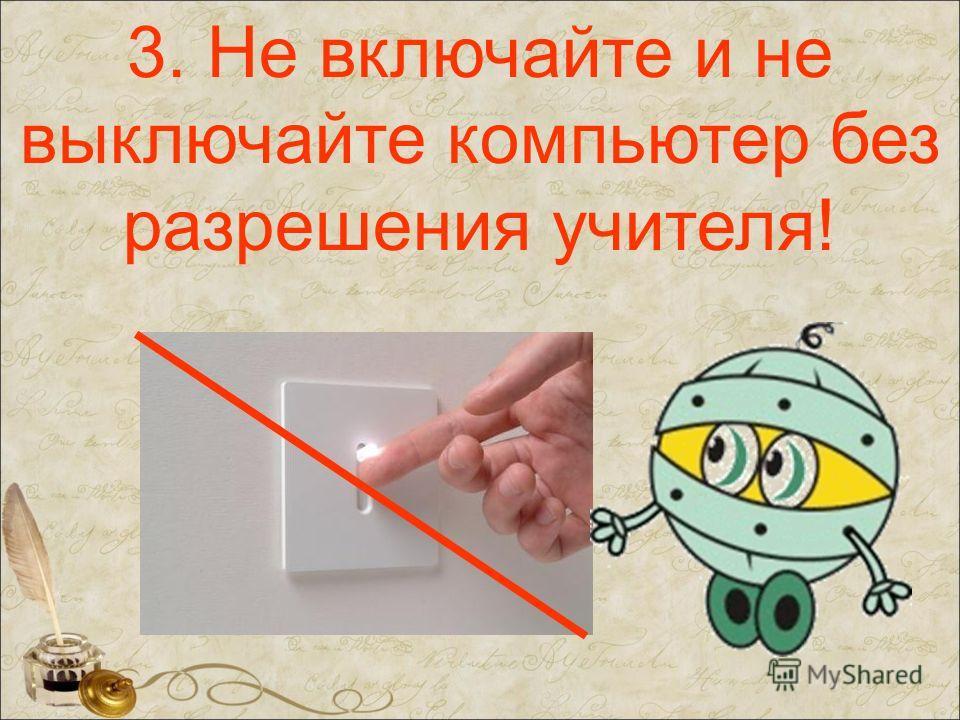 3. Не включайте и не выключайте компьютер без разрешения учителя!