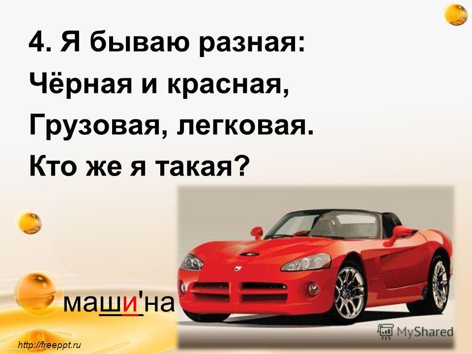 http://freeppt.ru 4. Я бываю разная: Чёрная и красная, Грузовая, легковая. Кто же я такая? маши'на