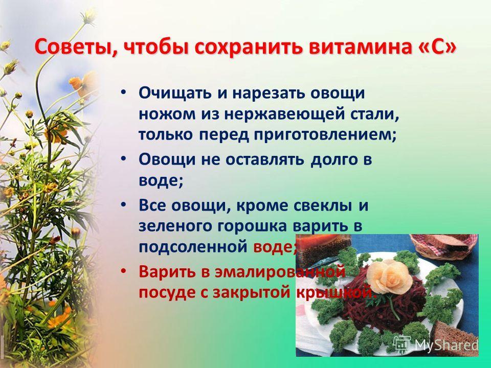 Советы, чтобы сохранить витамина «С» Очищать и нарезать овощи ножом из нержавеющей стали, только перед приготовлением; Овощи не оставлять долго в воде; Все овощи, кроме свеклы и зеленого горошка варить в подсоленной воде; Варить в эмалированной посуд