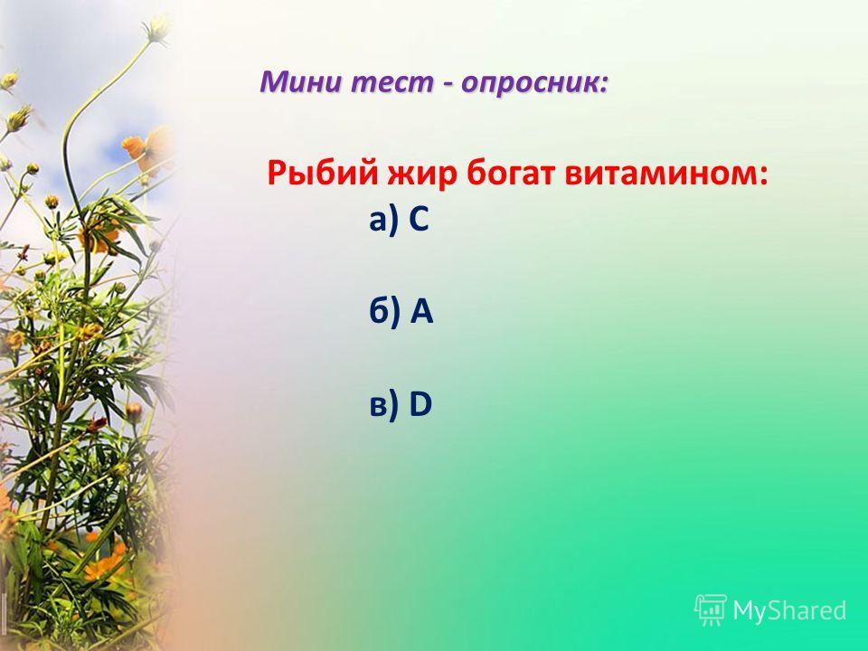 Рыбий жир богат витамином: а) С б) А в) D Мини тест - опросник: