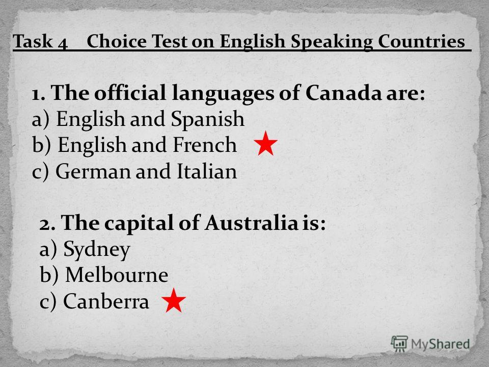 Task 4 Choice Test on English Speaking Countries 1. The official languages of Canada are: a) English and Spanish b) English and French c) German and Italian 2. The capital of Australia is: a) Sydney b) Melbourne c) Canberra