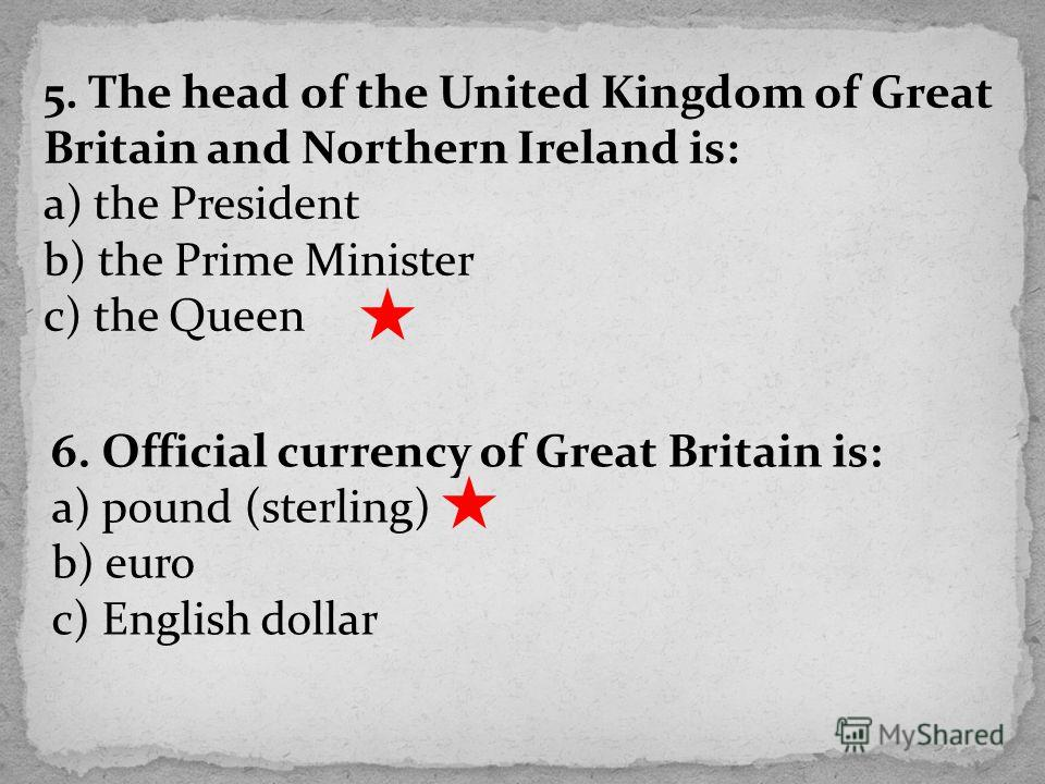 5. The head of the United Kingdom of Great Britain and Northern Ireland is: a) the President b) the Prime Minister c) the Queen 6. Official currency of Great Britain is: a) pound (sterling) b) euro c) English dollar