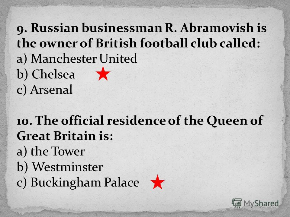 9. Russian businessman R. Abramovish is the owner of British football club called: a) Manchester United b) Chelsea c) Arsenal 10. The official residence of the Queen of Great Britain is: a) the Tower b) Westminster c) Buckingham Palace