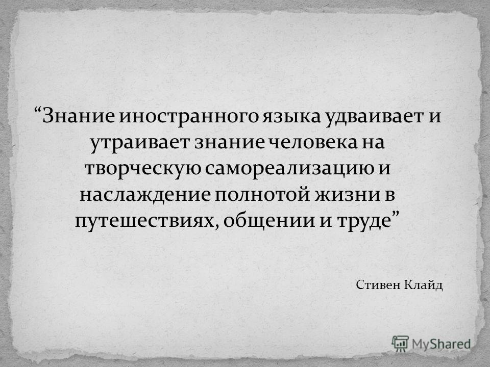 Знание иностранного языка удваивает и утраивает знание человека на творческую самореализацию и наслаждение полнотой жизни в путешествиях, общении и труде Стивен Клайд
