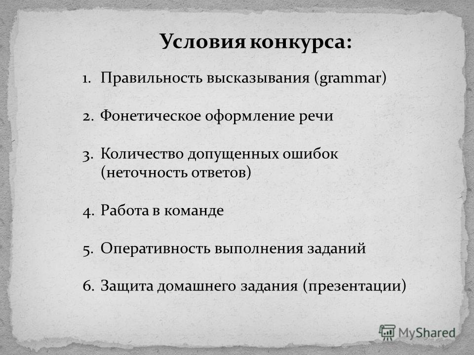 Условия конкурса: 1.Правильность высказывания (grammar) 2.Фонетическое оформление речи 3.Количество допущенных ошибок (неточность ответов) 4.Работа в команде 5.Оперативность выполнения заданий 6.Защита домашнего задания (презентации)