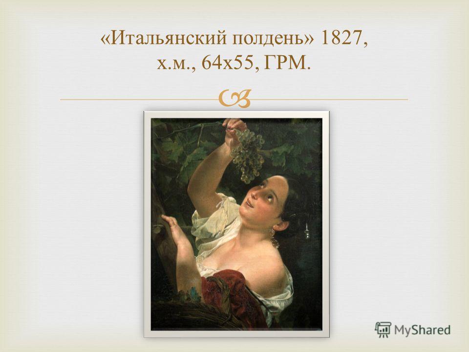 « Итальянский полдень » 1827, х. м., 64 х 55, ГРМ.