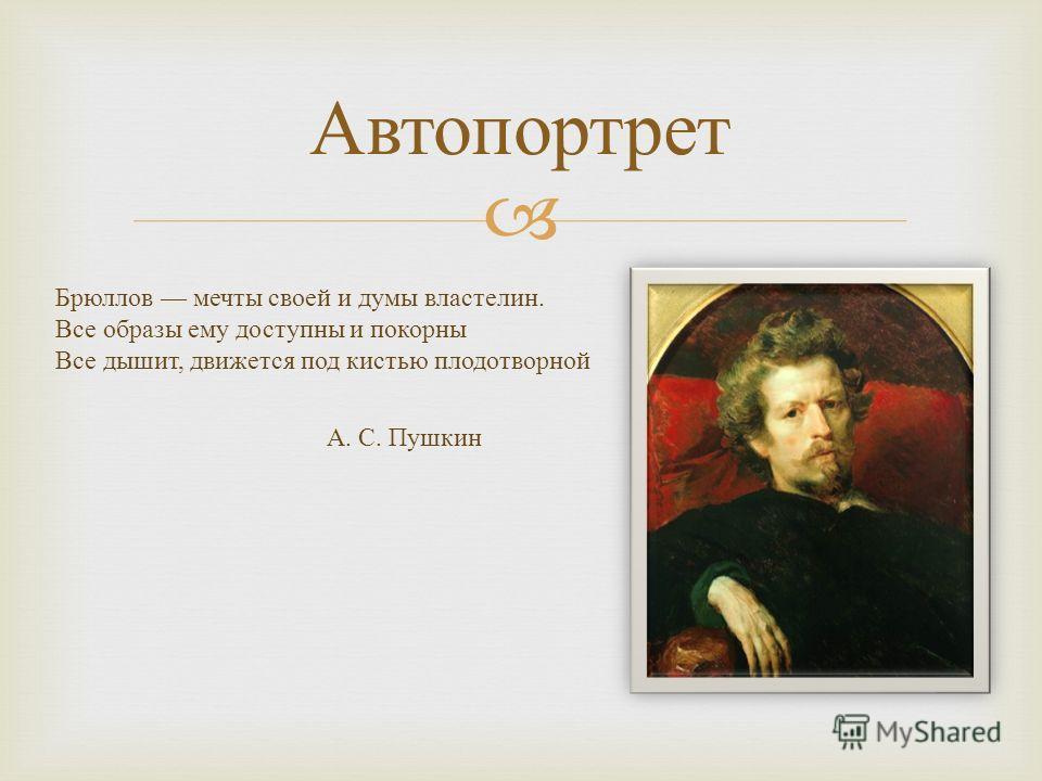 Автопортрет Брюллов мечты своей и думы властелин. Все образы ему доступны и покорны Все дышит, движется под кистью плодотворной А. С. Пушкин