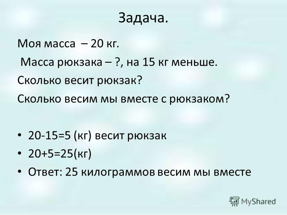Задача. Моя масса – 20 кг. Масса рюкзака – ?, на 15 кг меньше. Сколько весит рюкзак? Сколько весим мы вместе с рюкзаком? 20-15=5 (кг) весит рюкзак 20+5=25(кг) Ответ: 25 килограммов весим мы вместе