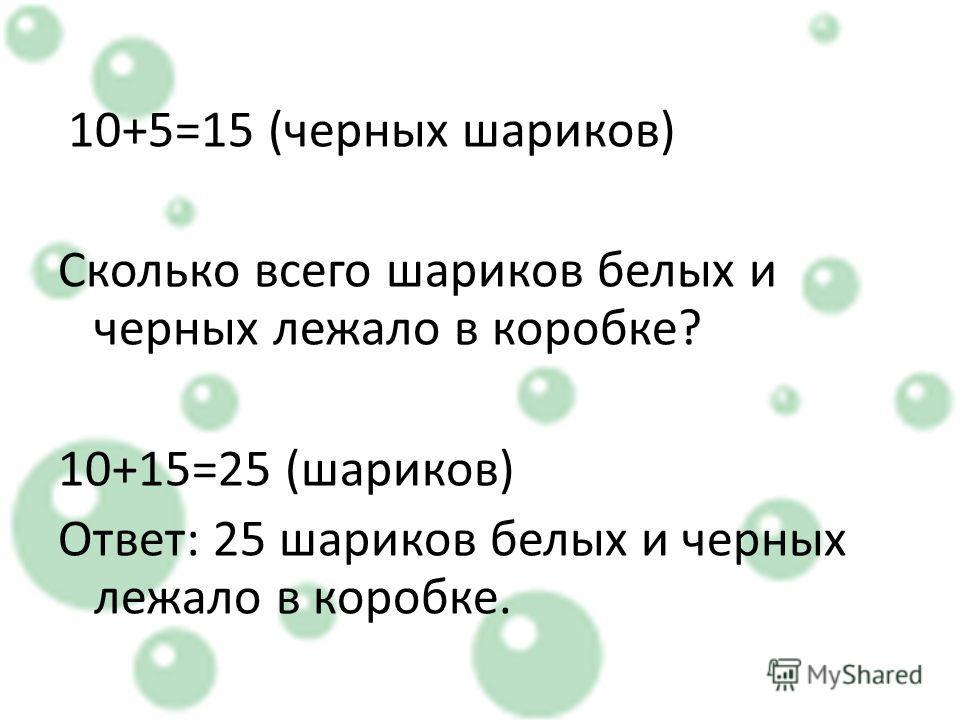 10+5=15 (черных шариков) Сколько всего шариков белых и черных лежало в коробке? 10+15=25 (шариков) Ответ: 25 шариков белых и черных лежало в коробке.