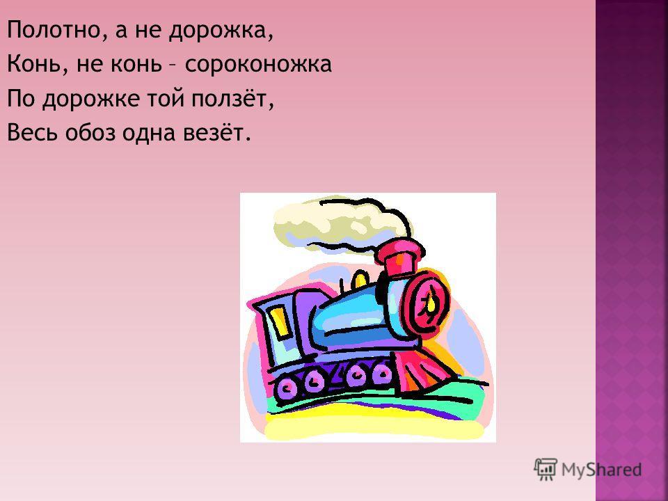 Полотно, а не дорожка, Конь, не конь – сороконожка По дорожке той ползёт, Весь обоз одна везёт.