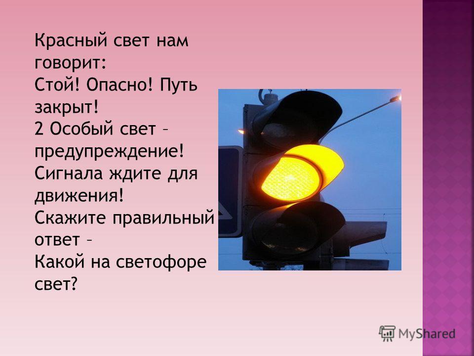 Красный свет нам говорит: Стой! Опасно! Путь закрыт! 2 Особый свет – предупреждение! Сигнала ждите для движения! Скажите правильный ответ – Какой на светофоре свет?