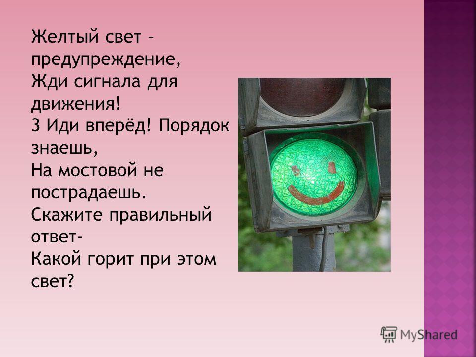 Желтый свет – предупреждение, Жди сигнала для движения! 3 Иди вперёд! Порядок знаешь, На мостовой не пострадаешь. Скажите правильный ответ- Какой горит при этом свет?