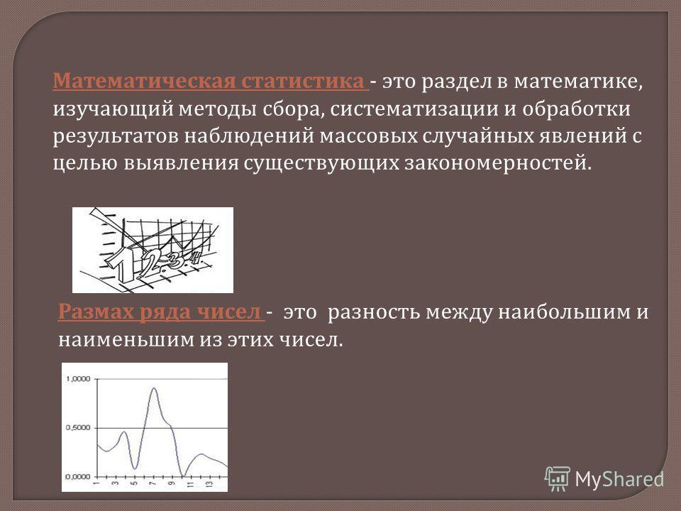Математическая статистика - это раздел в математике, изучающий методы сбора, систематизации и обработки результатов наблюдений массовых случайных явлений с целью выявления существующих закономерностей. Размах ряда чисел - это разность между наибольши