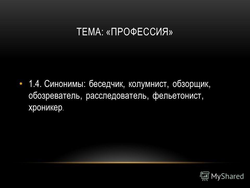 ТЕМА: «ПРОФЕССИЯ» 1.4.Синонимы: беседчик, колумнист, обзорщик, обозреватель, расследователь, фельетонист, хроникер.