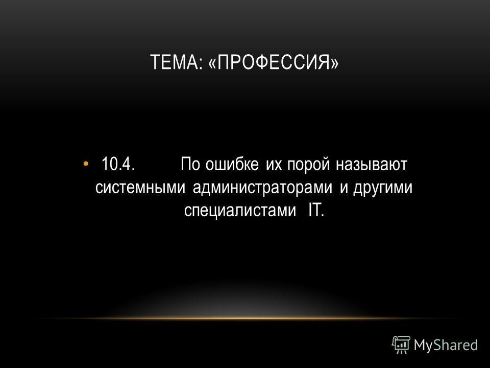 ТЕМА: «ПРОФЕССИЯ» 10.4.По ошибке их порой называют системными администраторами и другими специалистами IT.
