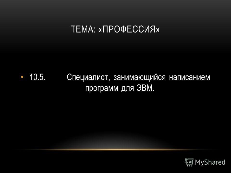 ТЕМА: «ПРОФЕССИЯ» 10.5.Специалист, занимающийся написанием программ для ЭВМ.