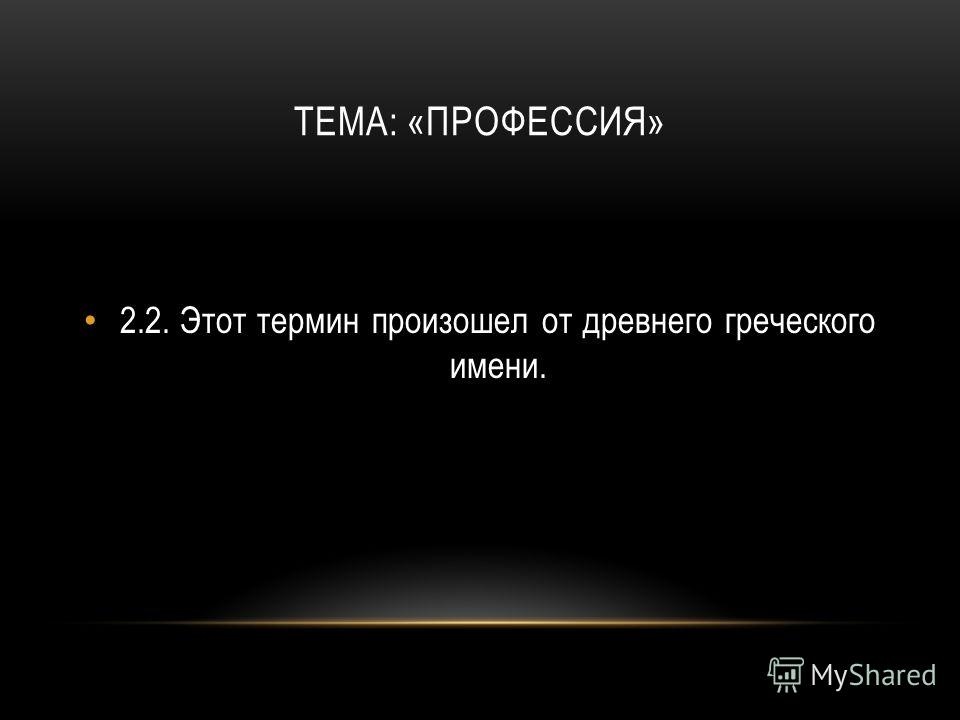 ТЕМА: «ПРОФЕССИЯ» 2.2.Этот термин произошел от древнего греческого имени.