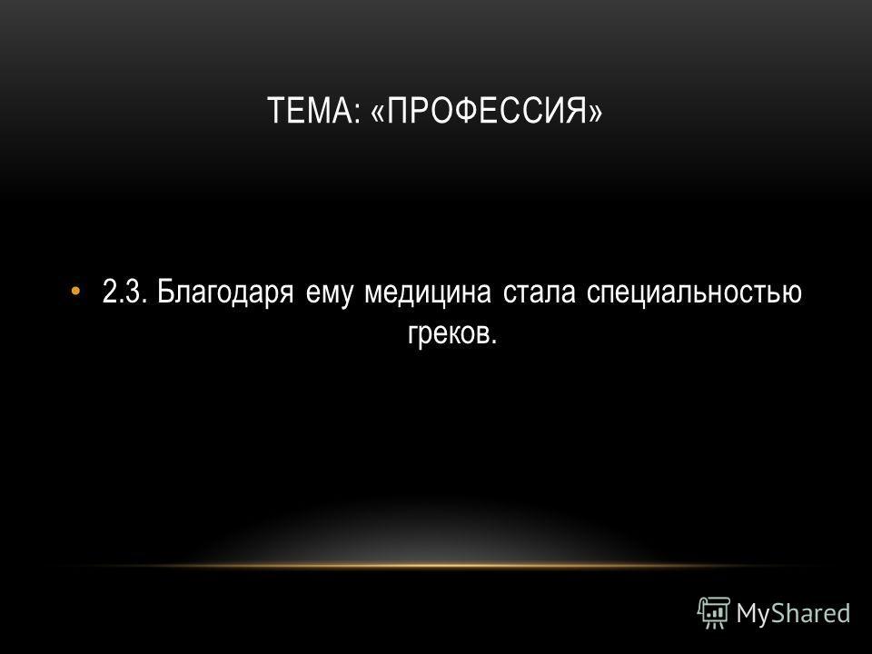 ТЕМА: «ПРОФЕССИЯ» 2.3.Благодаря ему медицина стала специальностью греков.