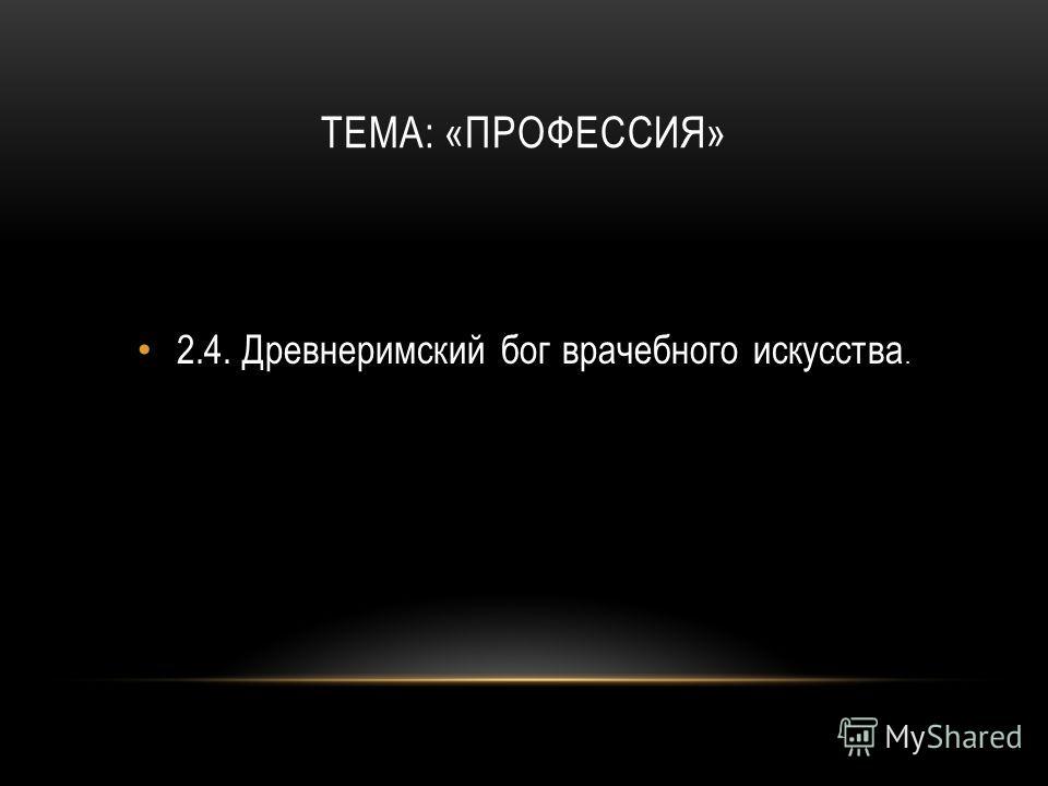ТЕМА: «ПРОФЕССИЯ» 2.4.Древнеримский бог врачебного искусства.