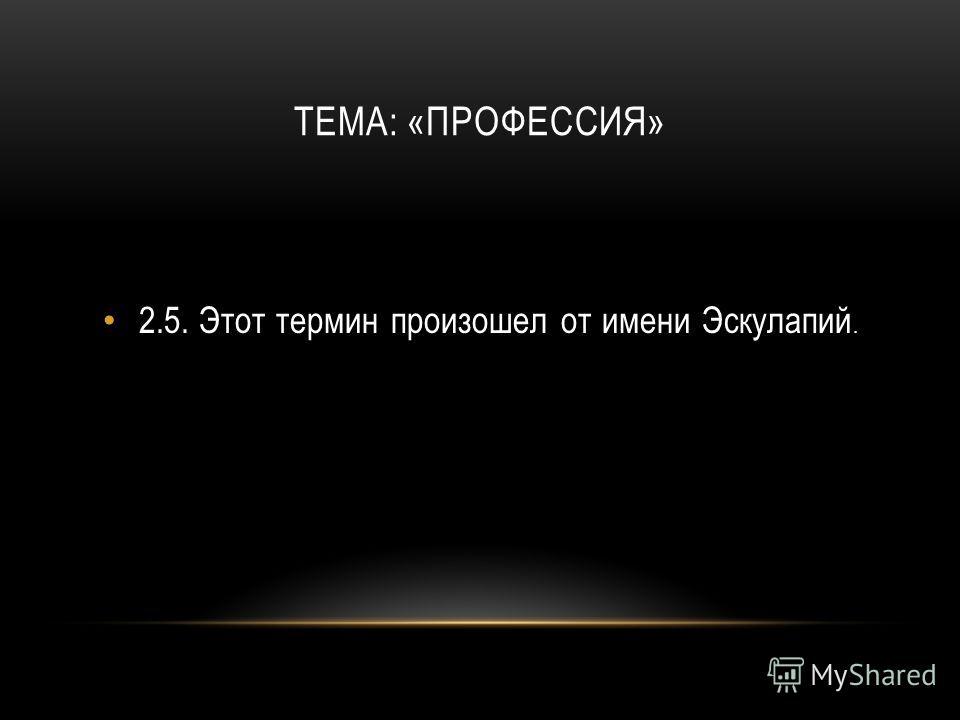 ТЕМА: «ПРОФЕССИЯ» 2.5.Этот термин произошел от имени Эскулапий.