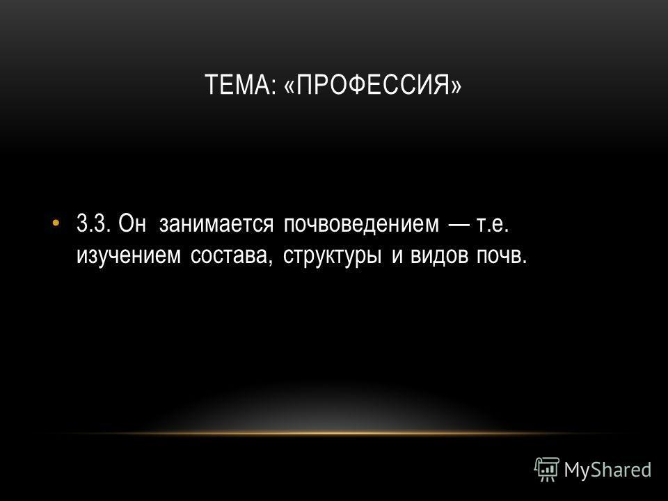 ТЕМА: «ПРОФЕССИЯ» 3.3.Он занимается почвоведением т.е. изучением состава, структуры и видов почв.