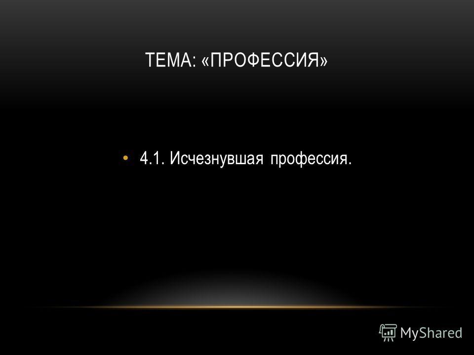 ТЕМА: «ПРОФЕССИЯ» 4.1.Исчезнувшая профессия.