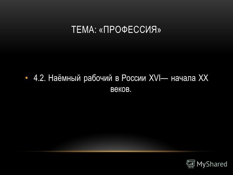 ТЕМА: «ПРОФЕССИЯ» 4.2.Наёмный рабочий в России XVI начала XX веков.