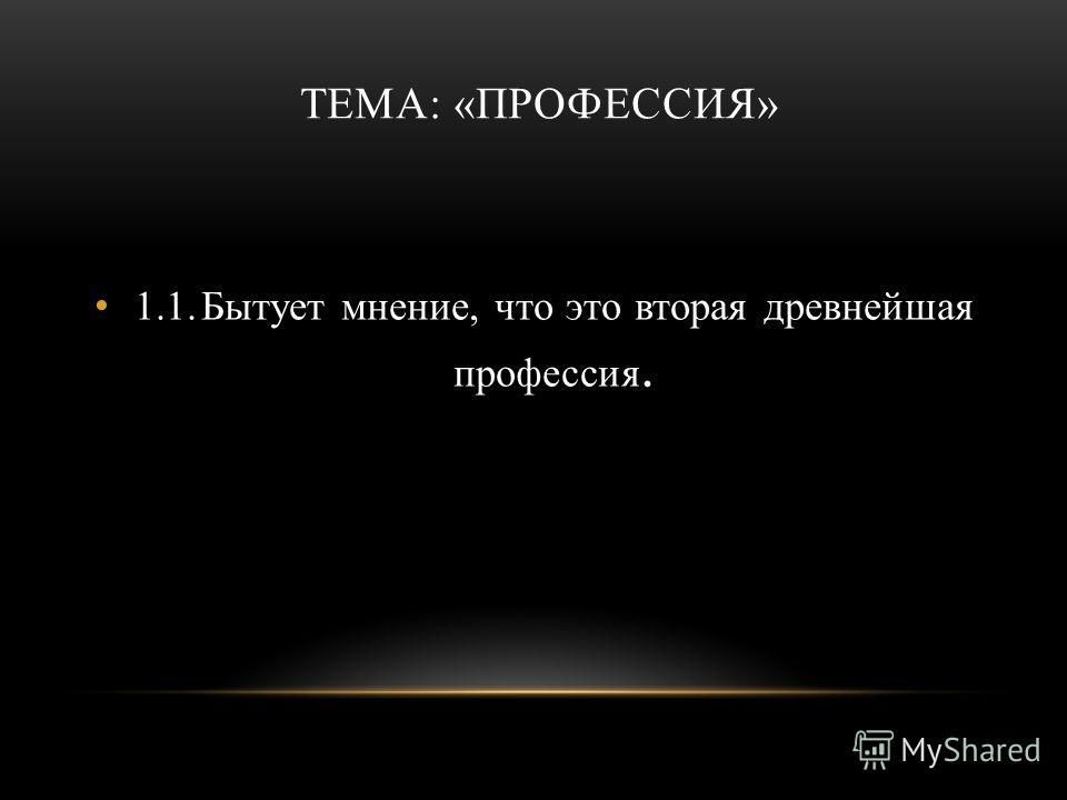 ТЕМА: «ПРОФЕССИЯ» 1.1.Бытует мнение, что это вторая древнейшая профессия.