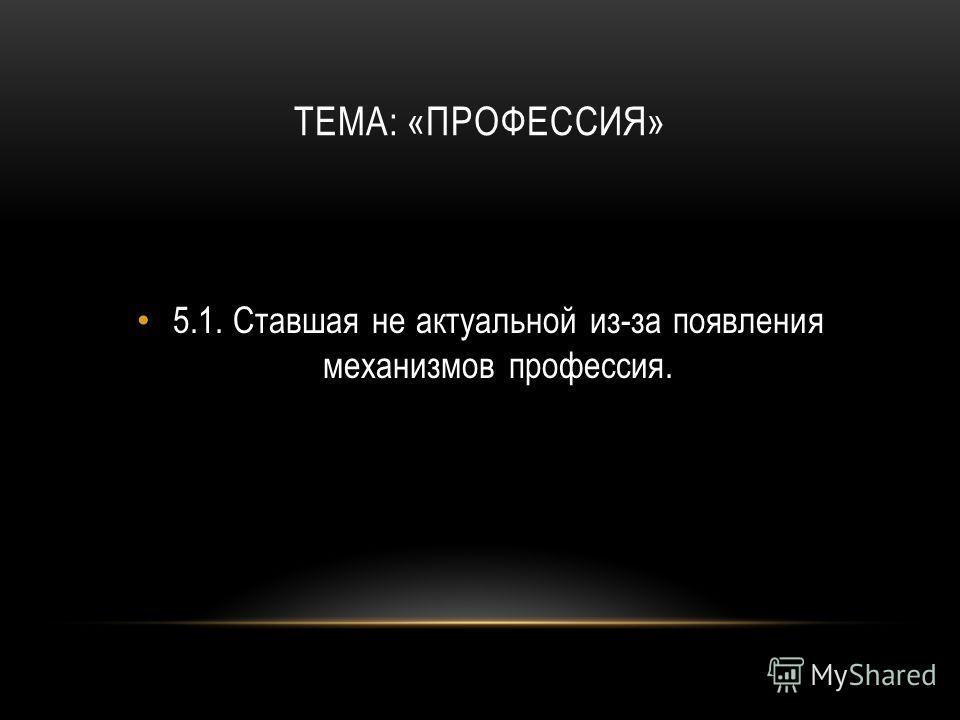 5.1.Ставшая не актуальной из-за появления механизмов профессия.