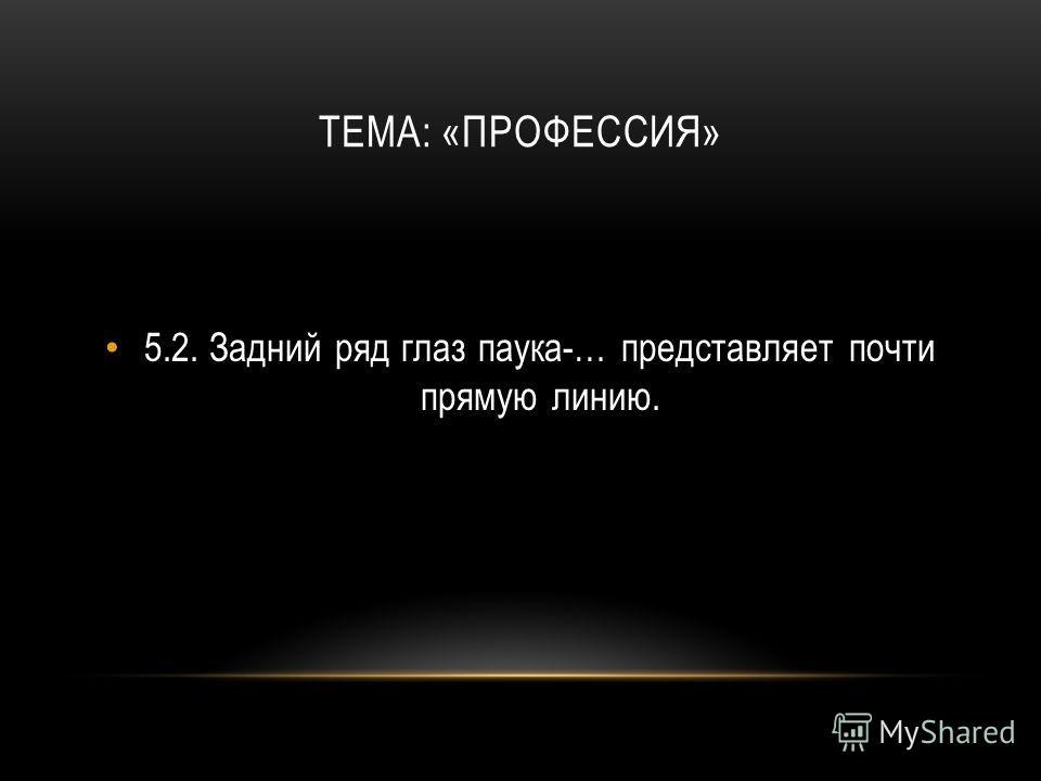 ТЕМА: «ПРОФЕССИЯ» 5.2.Задний ряд глаз паука-… представляет почти прямую линию.