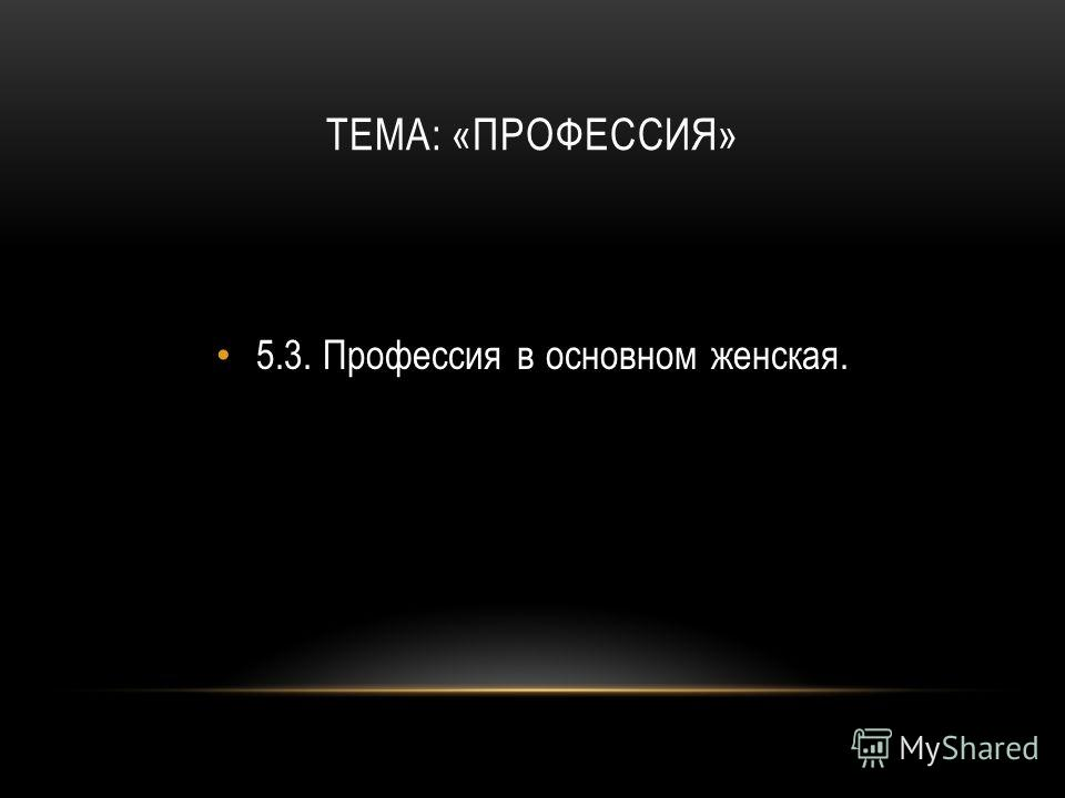 ТЕМА: «ПРОФЕССИЯ» 5.3.Профессия в основном женская.