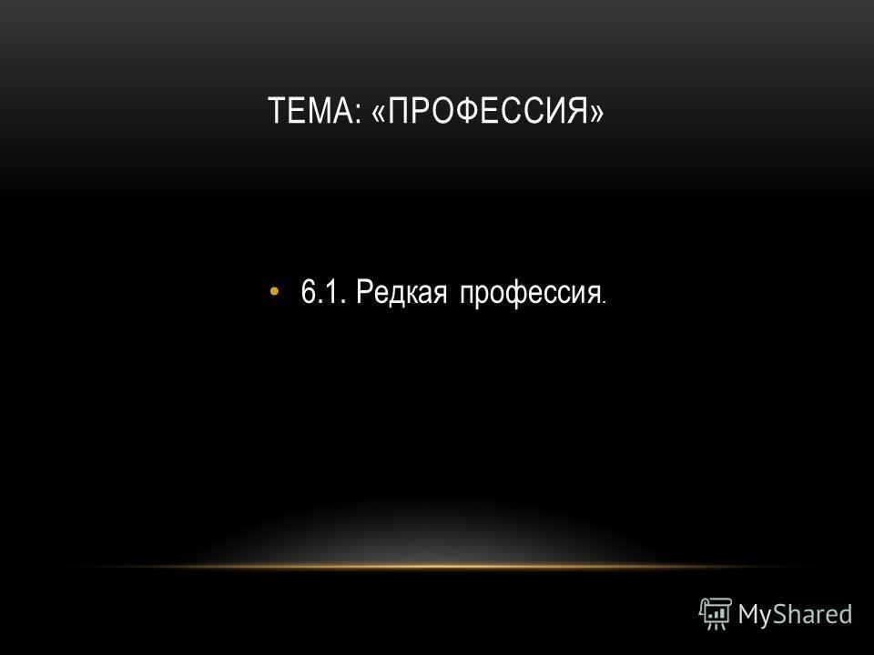 ТЕМА: «ПРОФЕССИЯ» 6.1.Редкая профессия.