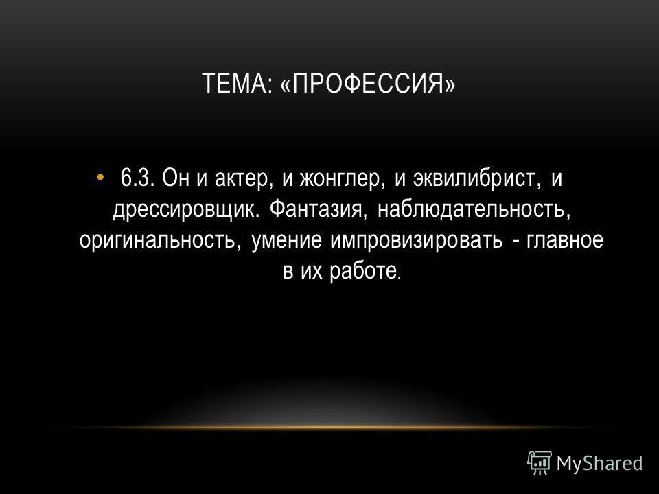 ТЕМА: «ПРОФЕССИЯ» 6.3.Он и актер, и жонглер, и эквилибрист, и дрессировщик. Фантазия, наблюдательность, оригинальность, умение импровизировать - главное в их работе.