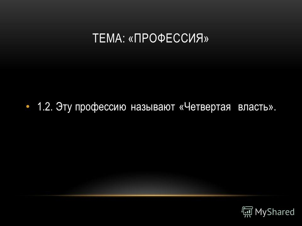 ТЕМА: «ПРОФЕССИЯ» 1.2.Эту профессию называют «Четвертая власть».