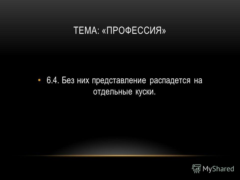 ТЕМА: «ПРОФЕССИЯ» 6.4.Без них представление распадется на отдельные куски.